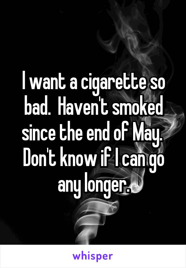 I want a cigarette so bad.  Haven't smoked since the end of May.  Don't know if I can go any longer.