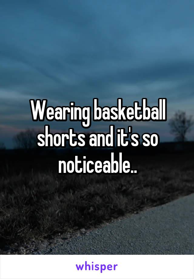 Wearing basketball shorts and it's so noticeable..