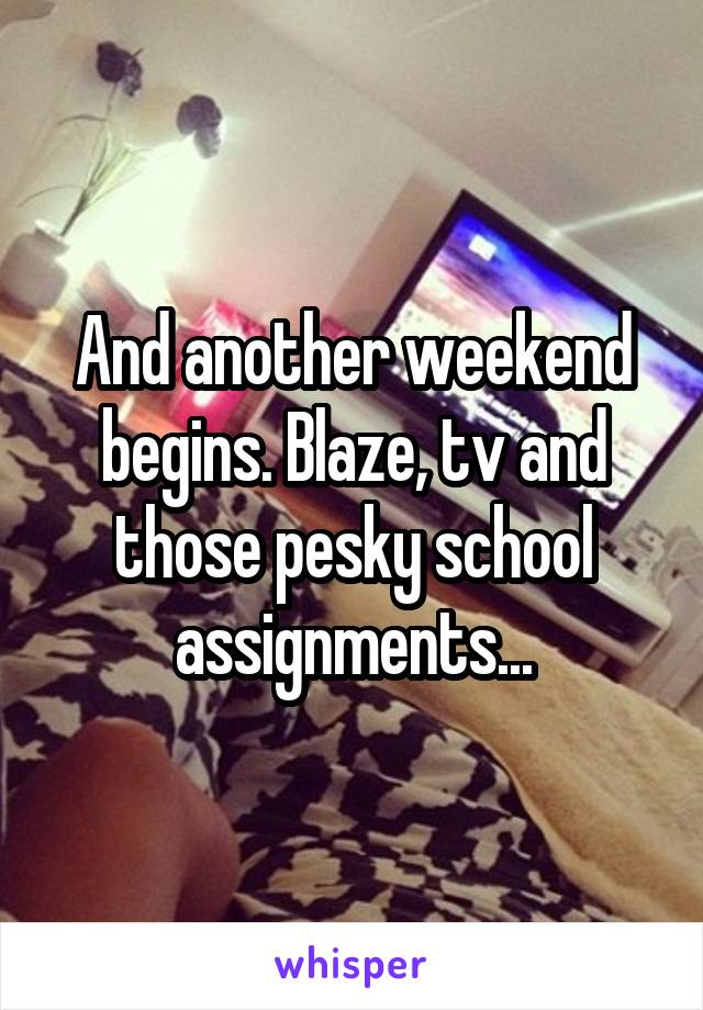 And another weekend begins. Blaze, tv and those pesky school assignments...
