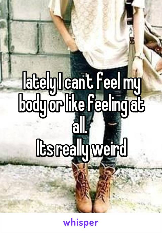 lately I can't feel my body or like feeling at all.  Its really weird