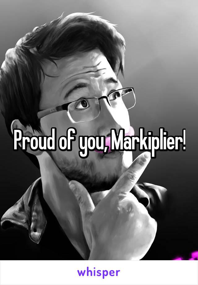 Proud of you, Markiplier!