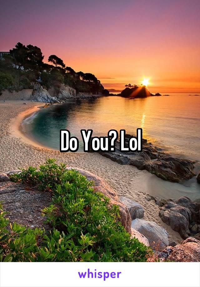 Do You? Lol