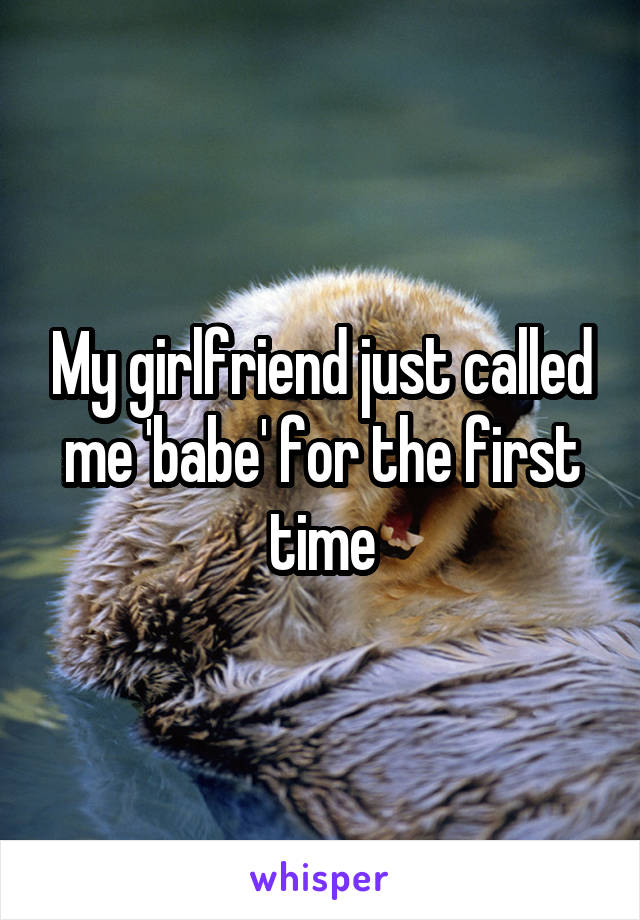 My girlfriend just called me 'babe' for the first time