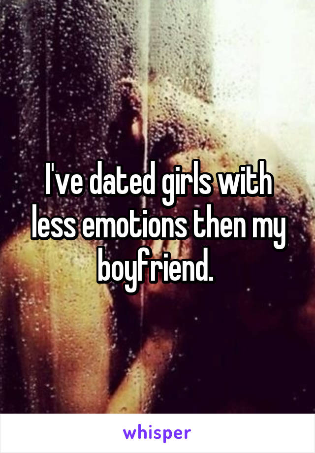 I've dated girls with less emotions then my boyfriend.