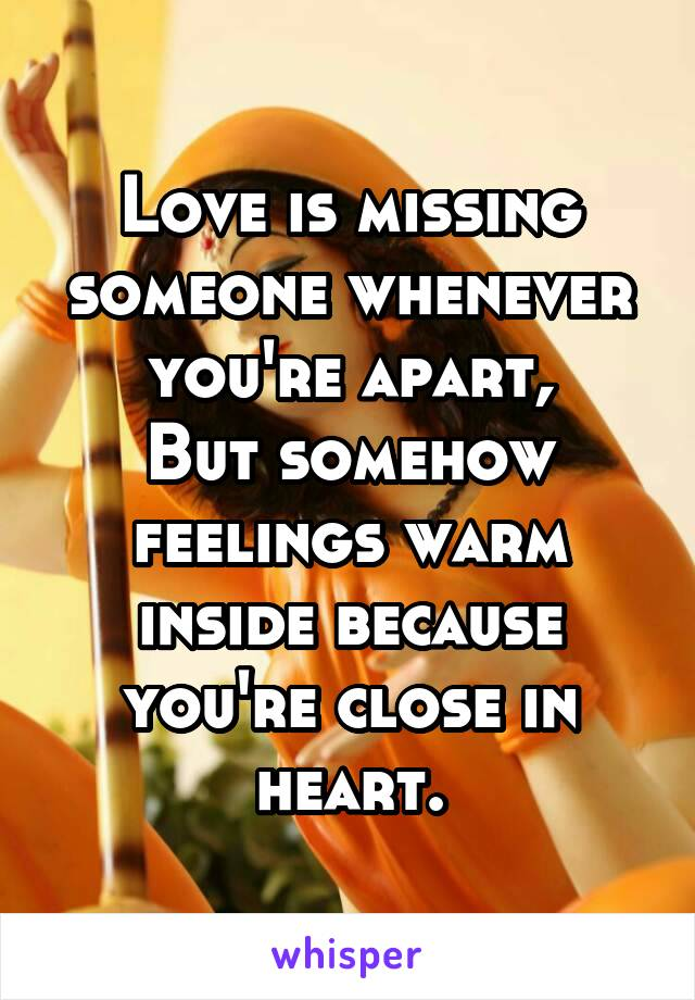 Love is missing someone whenever you're apart, But somehow feelings warm inside because you're close in heart.