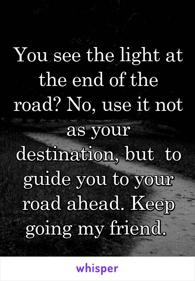 You see the light at the end of the road? No, use it not as your destination, but  to guide you to your road ahead. Keep going my friend.