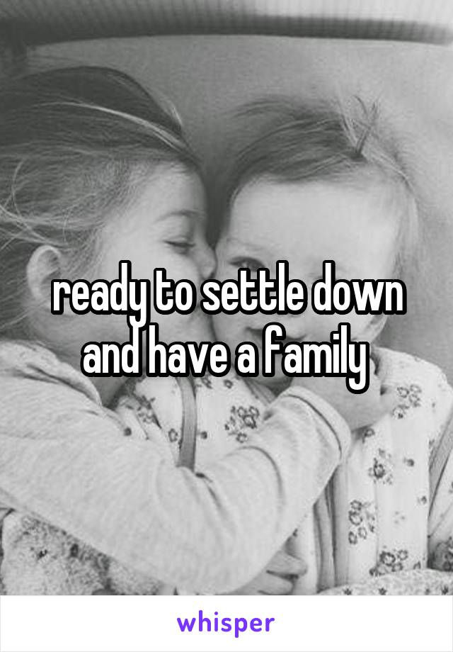 ready to settle down and have a family