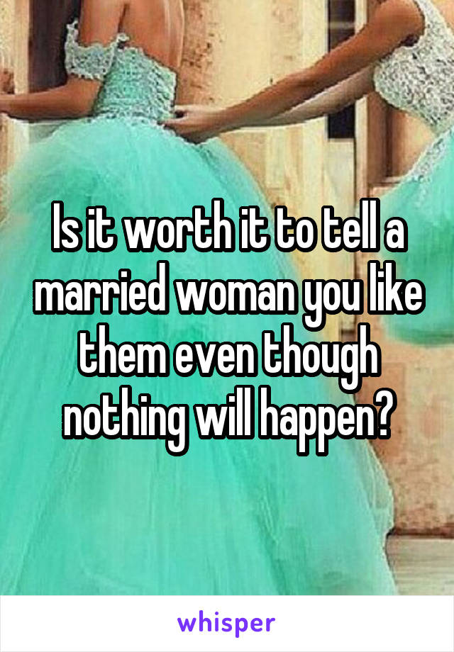 Is it worth it to tell a married woman you like them even though nothing will happen?
