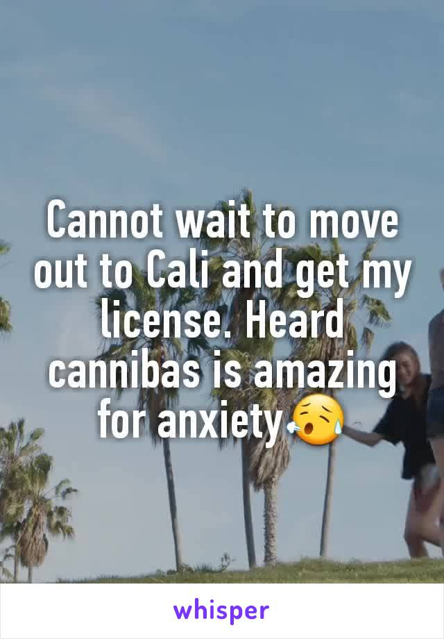 Cannot wait to move out to Cali and get my license. Heard cannibas is amazing for anxiety😥