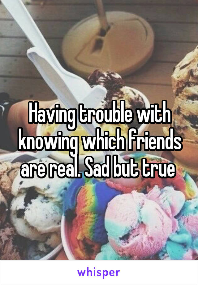 Having trouble with knowing which friends are real. Sad but true