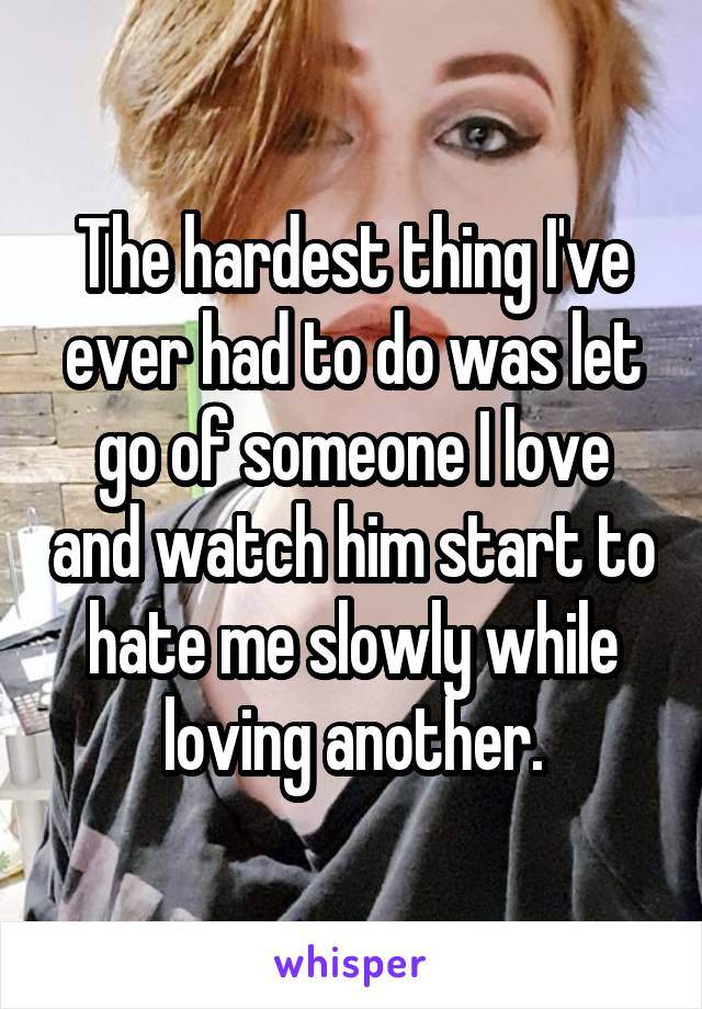 The hardest thing I've ever had to do was let go of someone I love and watch him start to hate me slowly while loving another.