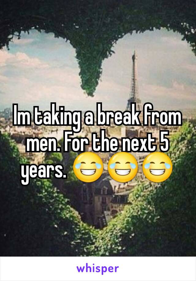 Im taking a break from men. For the next 5 years. 😂😂😂