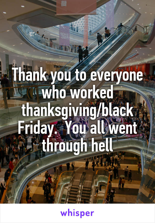 Thank you to everyone who worked thanksgiving/black Friday.  You all went through hell