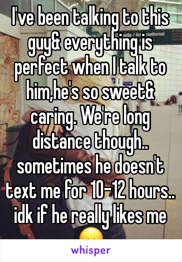 I've been talking to this guy& everything is perfect when I talk to him,he's so sweet& caring. We're long distance though.. sometimes he doesn't text me for 10-12 hours.. idk if he really likes me 😞