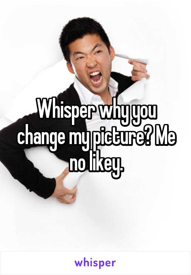 Whisper why you change my picture? Me no likey.