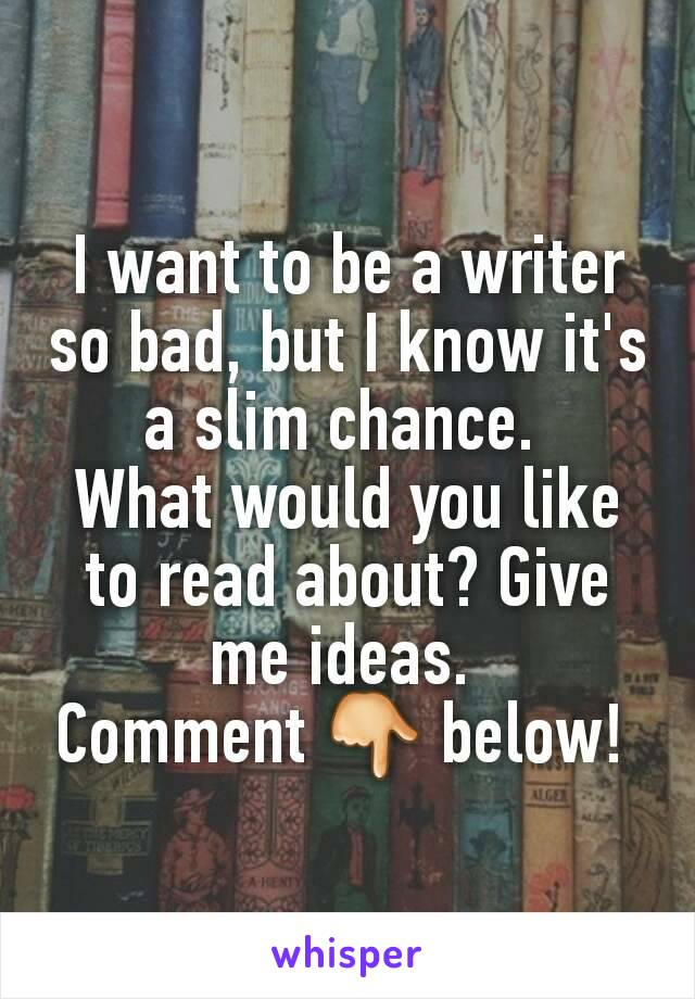 I want to be a writer so bad, but I know it's a slim chance.  What would you like to read about? Give me ideas.  Comment 👇 below!