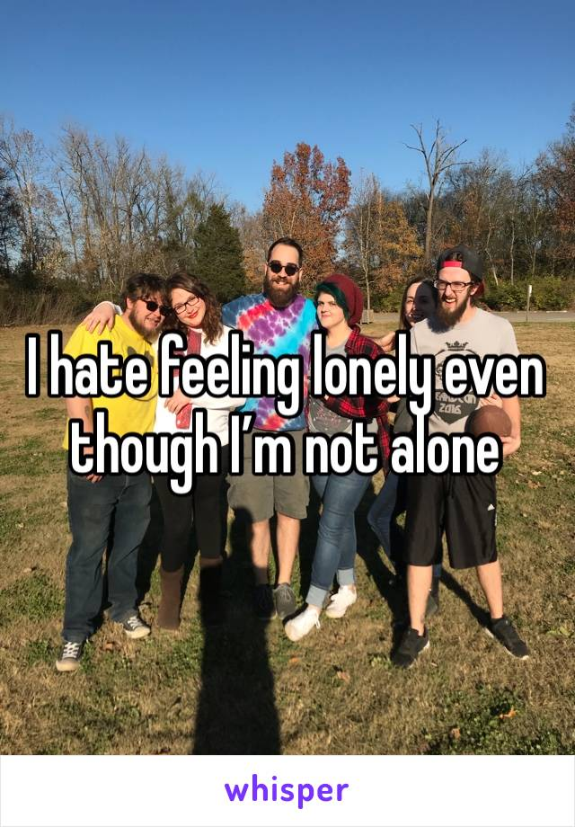 I hate feeling lonely even though I'm not alone