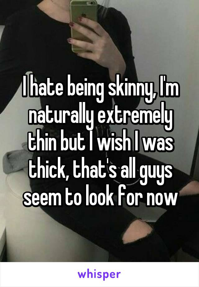 I hate being skinny, I'm naturally extremely thin but I wish I was thick, that's all guys seem to look for now
