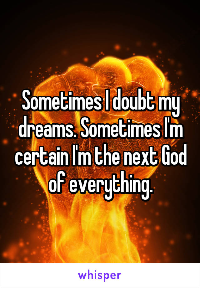 Sometimes I doubt my dreams. Sometimes I'm certain I'm the next God of everything.