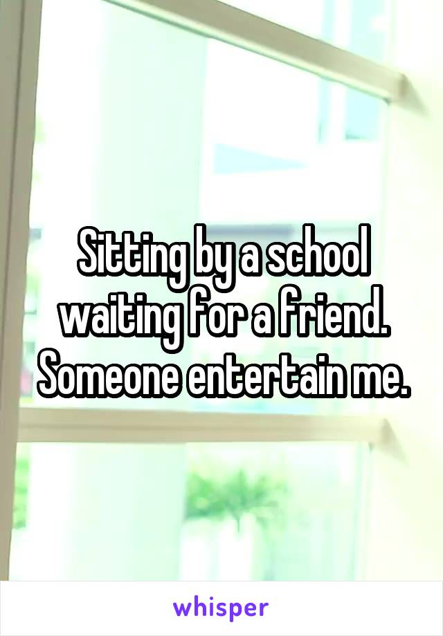 Sitting by a school waiting for a friend. Someone entertain me.