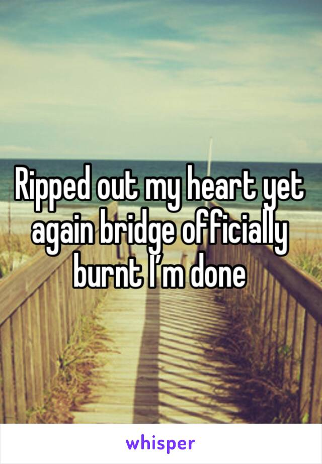 Ripped out my heart yet again bridge officially burnt I'm done
