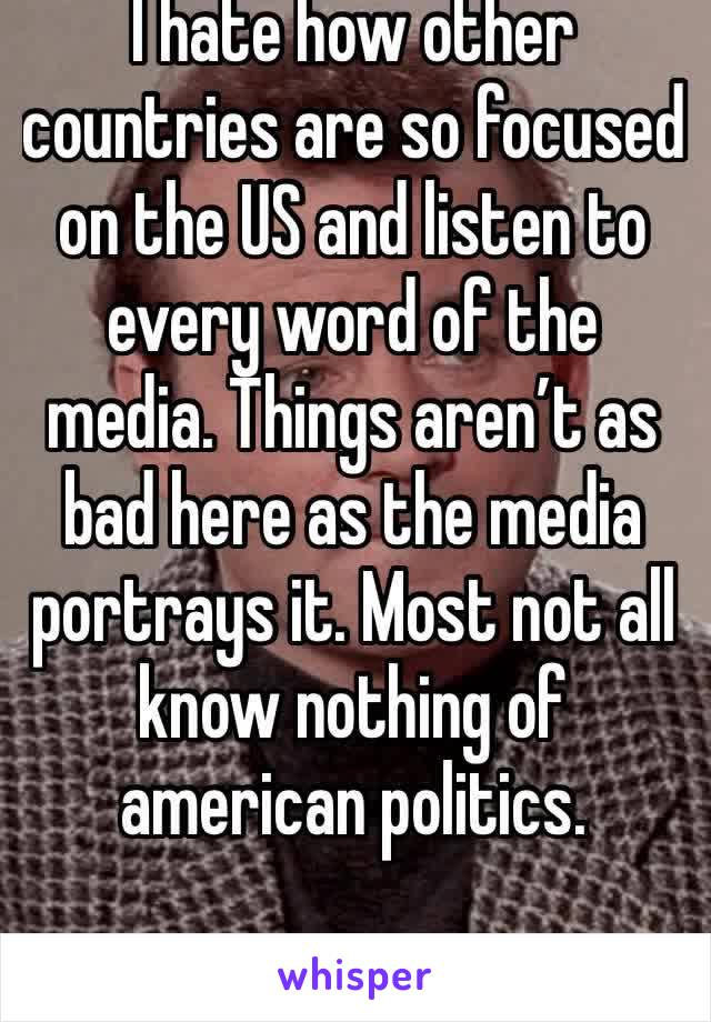 I hate how other countries are so focused on the US and listen to every word of the media. Things aren't as bad here as the media portrays it. Most not all know nothing of american politics.