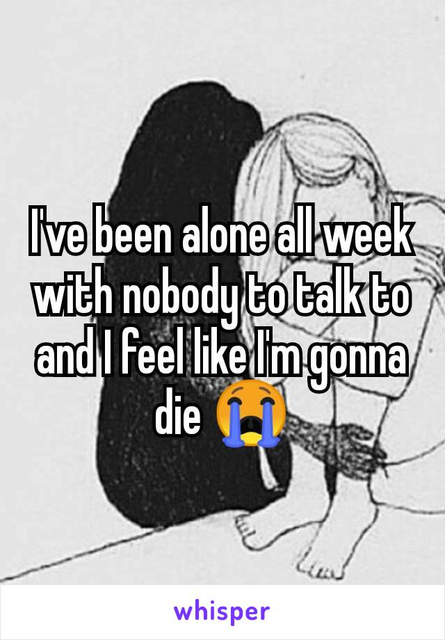 I've been alone all week with nobody to talk to and I feel like I'm gonna die 😭