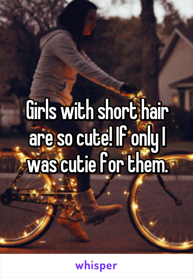 Girls with short hair are so cute! If only I was cutie for them.