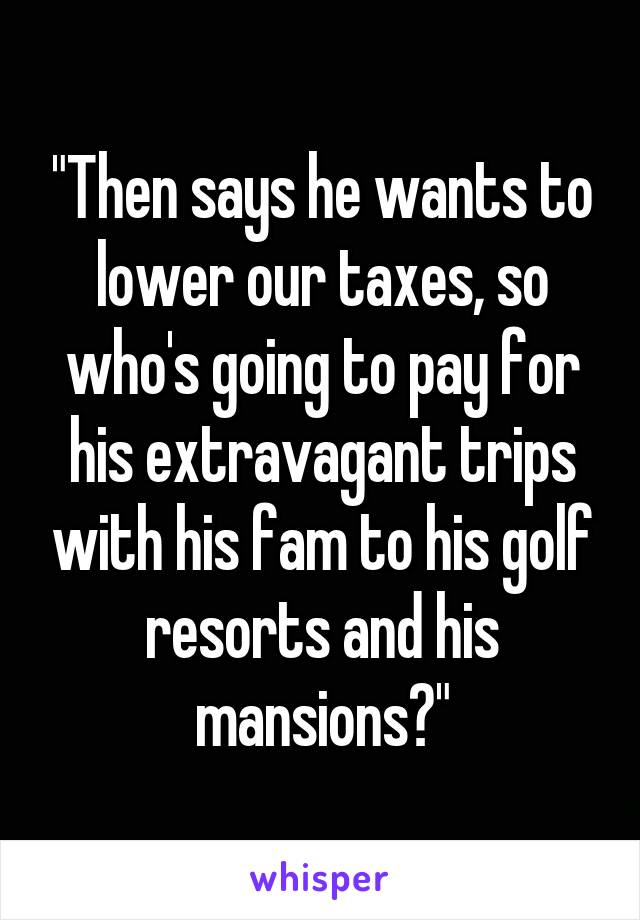"""""""Then says he wants to lower our taxes, so who's going to pay for his extravagant trips with his fam to his golf resorts and his mansions?"""""""