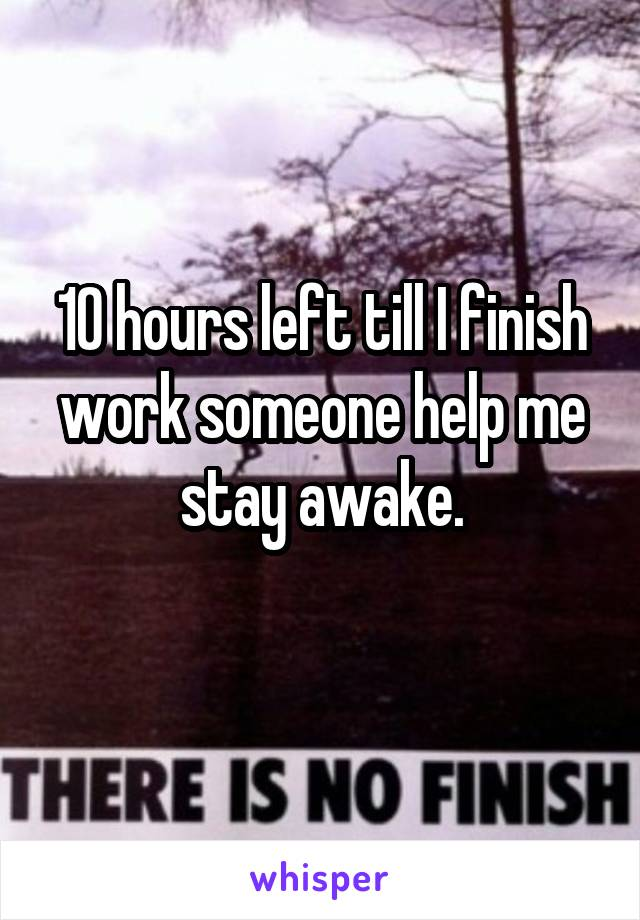 10 hours left till I finish work someone help me stay awake.