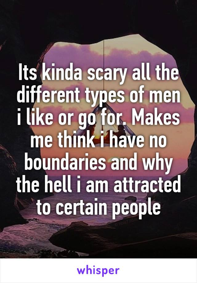 Its kinda scary all the different types of men i like or go for. Makes me think i have no boundaries and why the hell i am attracted to certain people