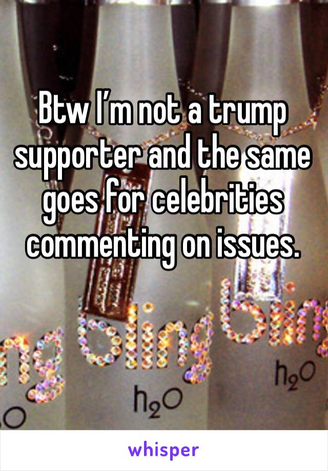 Btw I'm not a trump supporter and the same goes for celebrities commenting on issues.