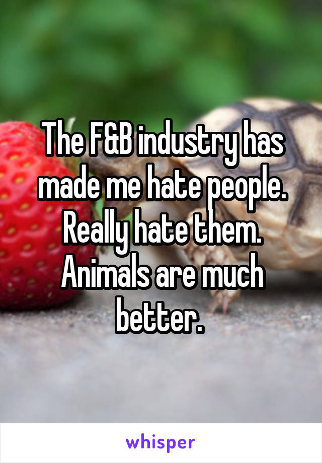 The F&B industry has made me hate people. Really hate them. Animals are much better.