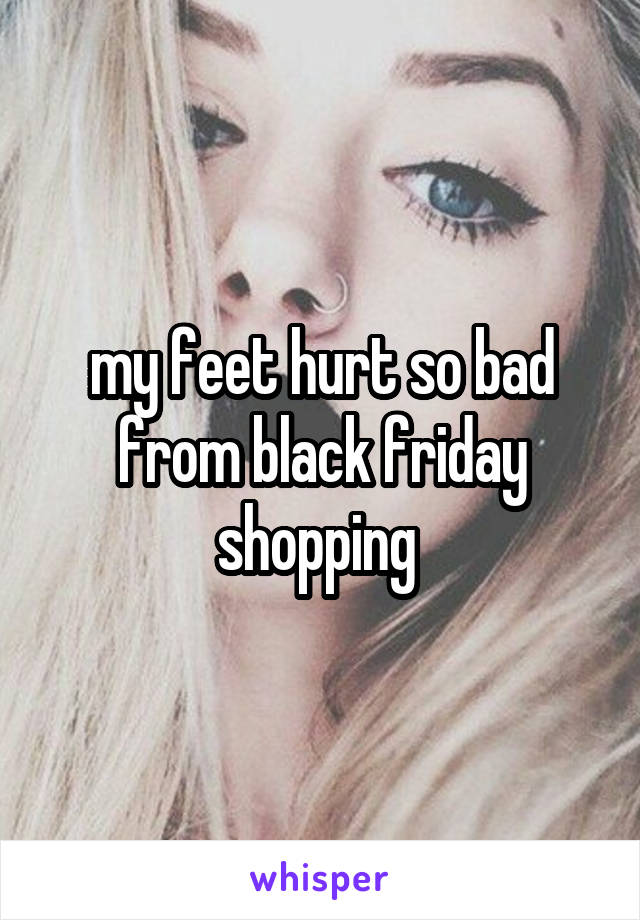 my feet hurt so bad from black friday shopping