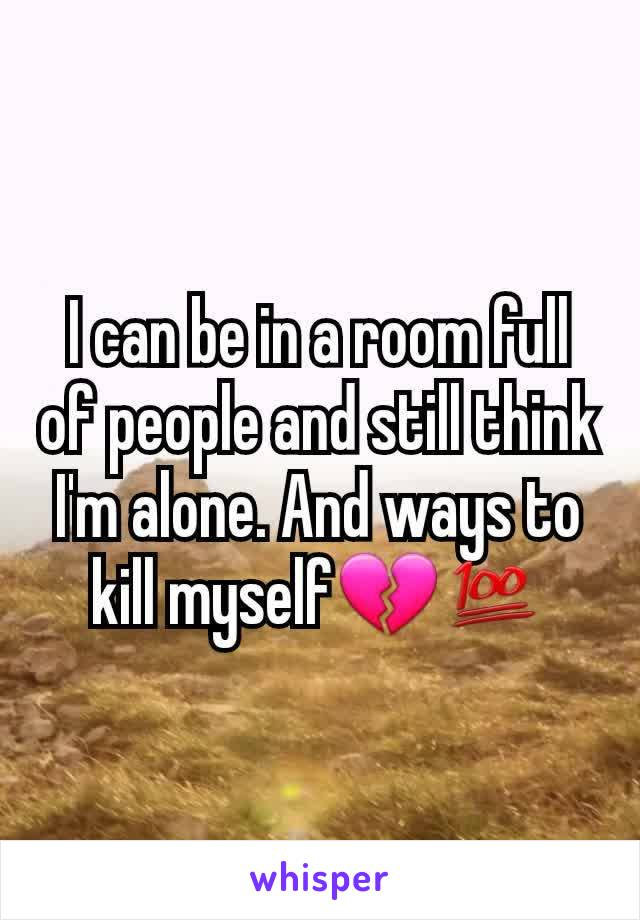 I can be in a room full of people and still think I'm alone. And ways to kill myself💔💯