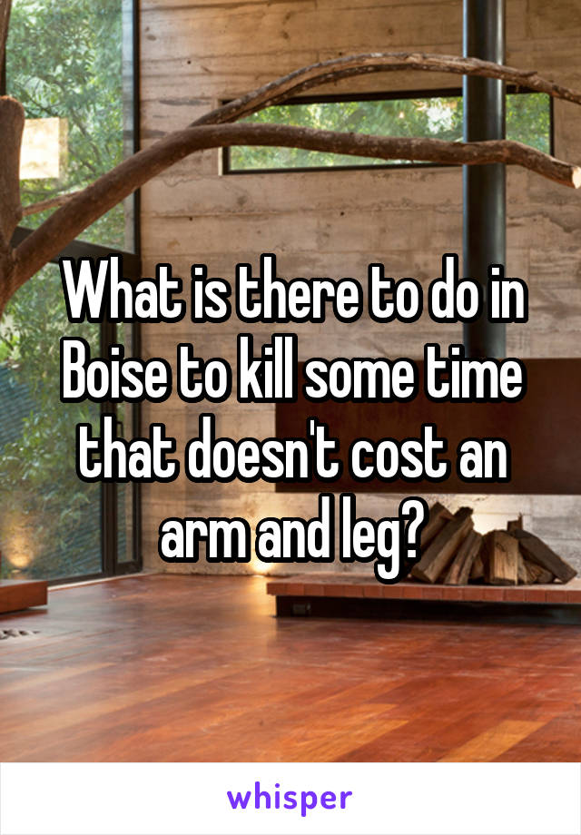 What is there to do in Boise to kill some time that doesn't cost an arm and leg?