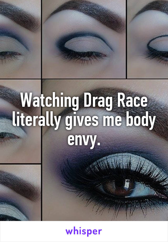 Watching Drag Race literally gives me body envy.
