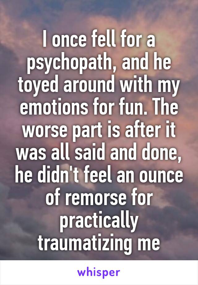 I once fell for a psychopath, and he toyed around with my emotions for fun. The worse part is after it was all said and done, he didn't feel an ounce of remorse for practically traumatizing me