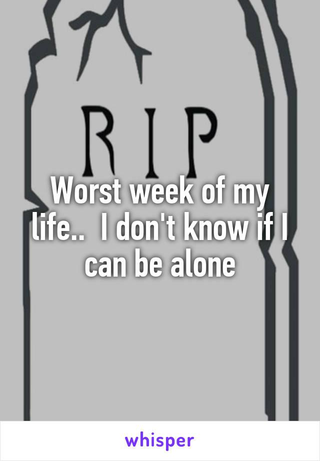 Worst week of my life..  I don't know if I can be alone