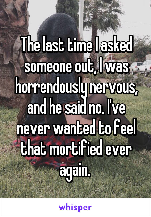 The last time I asked someone out, I was horrendously nervous, and he said no. I've never wanted to feel that mortified ever again.