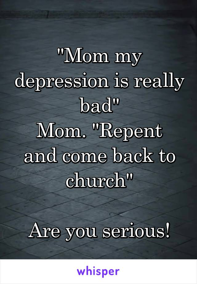 """""""Mom my depression is really bad"""" Mom. """"Repent and come back to church""""  Are you serious!"""