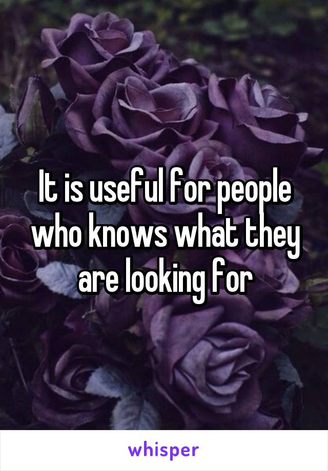 It is useful for people who knows what they are looking for
