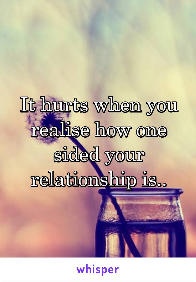 It hurts when you realise how one sided your relationship is..