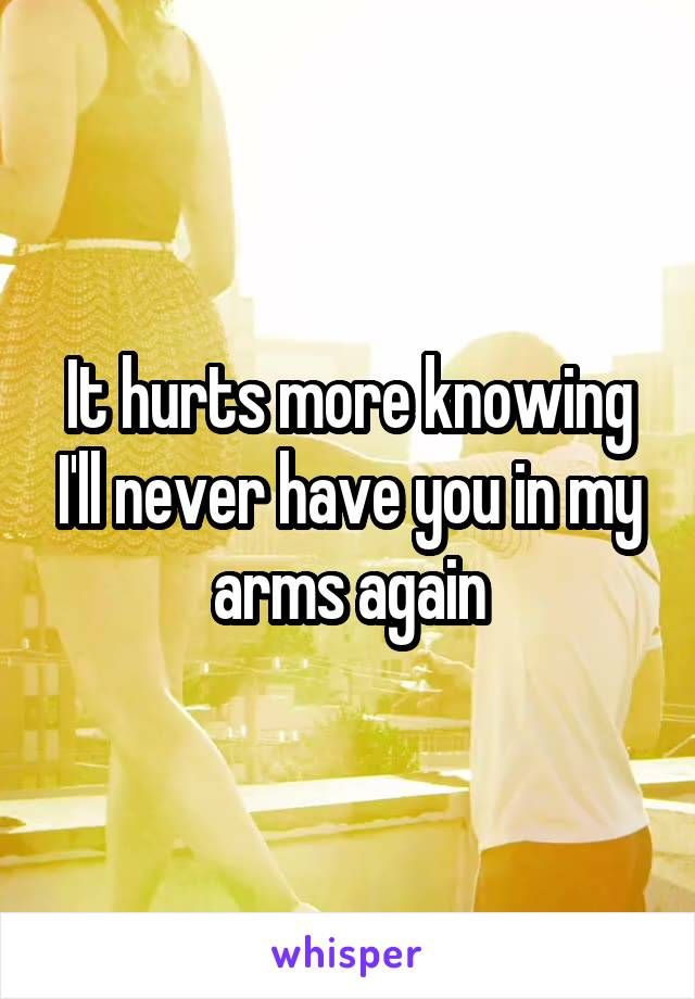 It hurts more knowing I'll never have you in my arms again