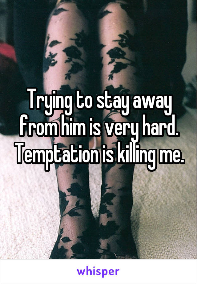 Trying to stay away from him is very hard. Temptation is killing me.