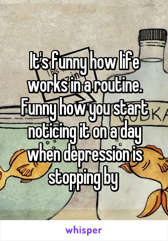 It's funny how life works in a routine. Funny how you start noticing it on a day when depression is stopping by
