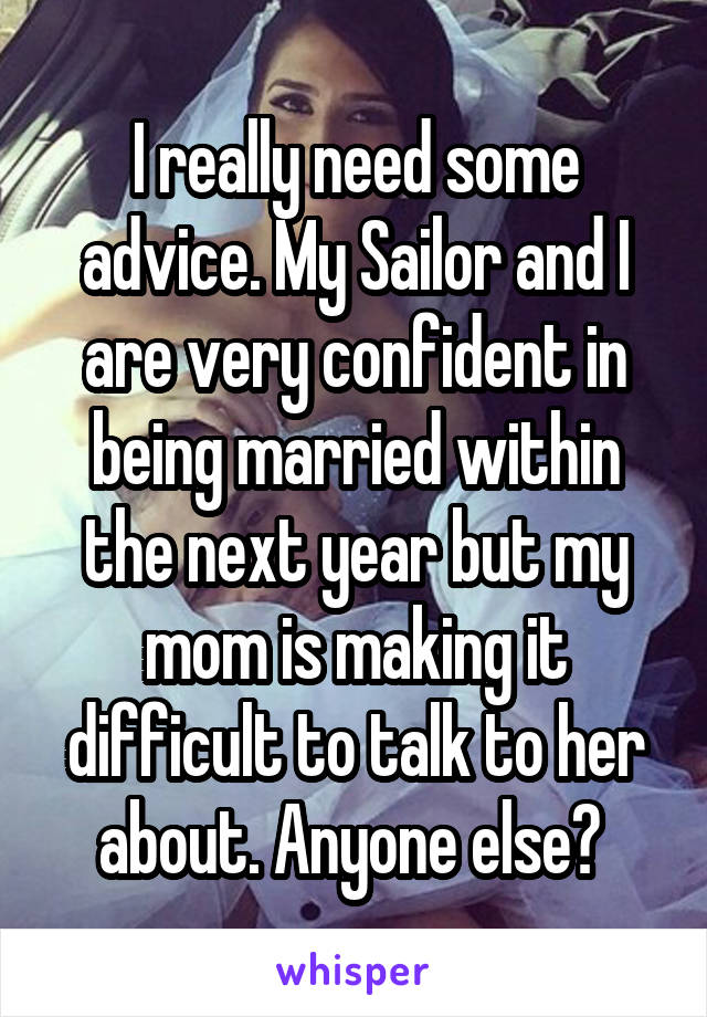 I really need some advice. My Sailor and I are very confident in being married within the next year but my mom is making it difficult to talk to her about. Anyone else?