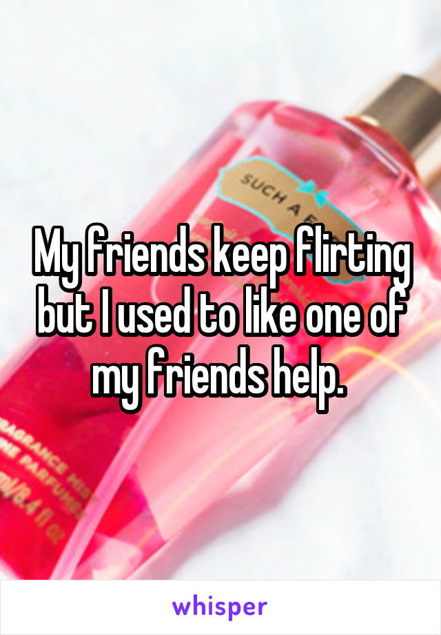My friends keep flirting but I used to like one of my friends help.