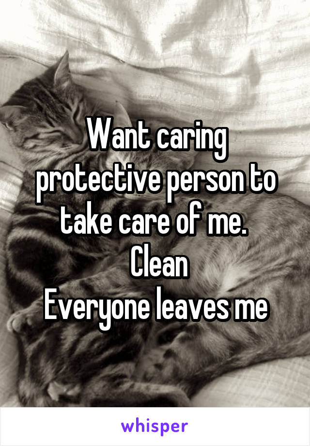 Want caring protective person to take care of me.   Clean Everyone leaves me