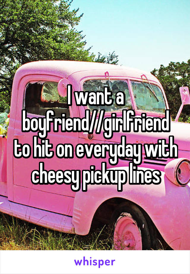 I want a boyfriend//girlfriend to hit on everyday with cheesy pickup lines
